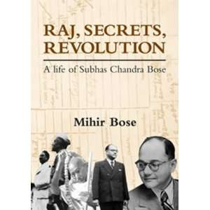 Raj, Secrets, Revolution: A Life of Subhas Chandra Bose