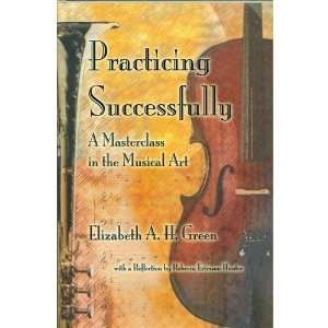 Practicing Successfully A Master Class in the Musical Art