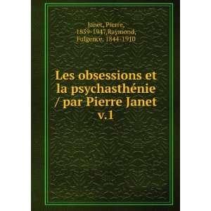 Pierre Janet. v.1: Pierre, 1859 1947,Raymond, Fulgence, 1844 1910